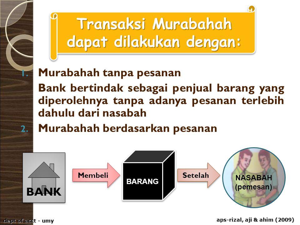 aps-rizal, aji & ahim (2009) dept of acct - umy 1. Murabahah tanpa pesanan Bank bertindak sebagai penjual barang yang diperolehnya tanpa adanya pesana