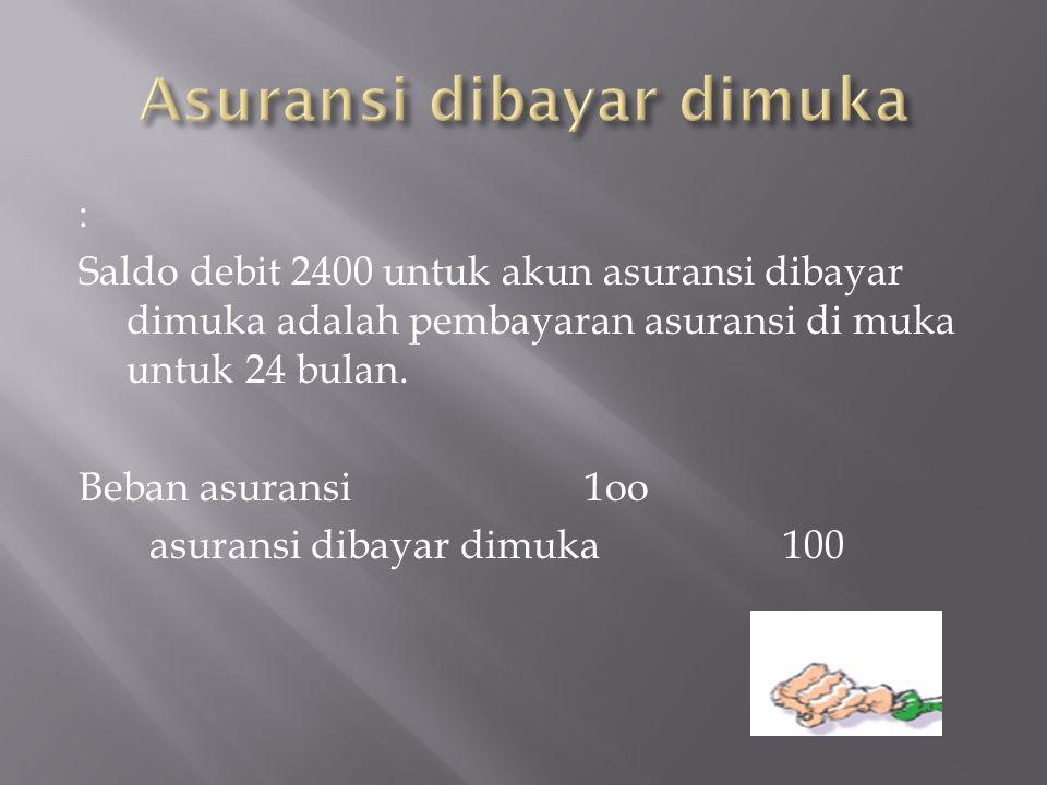 : Saldo debit 2400 untuk akun asuransi dibayar dimuka adalah pembayaran asuransi di muka untuk 24 bulan. Beban asuransi 1oo asuransi dibayar dimuka 10