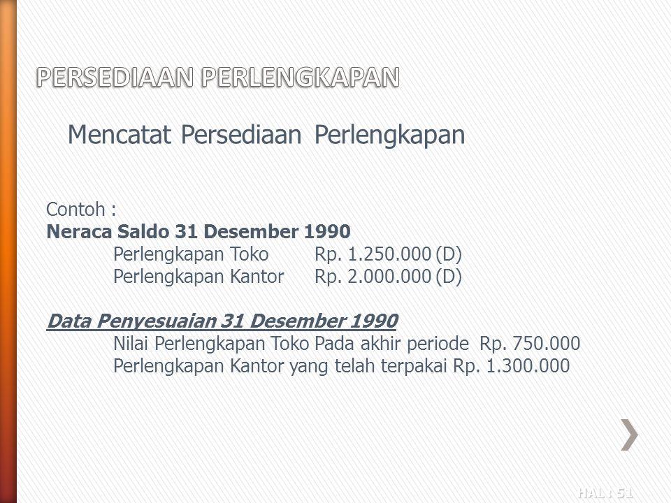 HAL : 51 Mencatat Persediaan Perlengkapan Contoh : Neraca Saldo 31 Desember 1990 Perlengkapan TokoRp. 1.250.000 (D) Perlengkapan KantorRp. 2.000.000 (