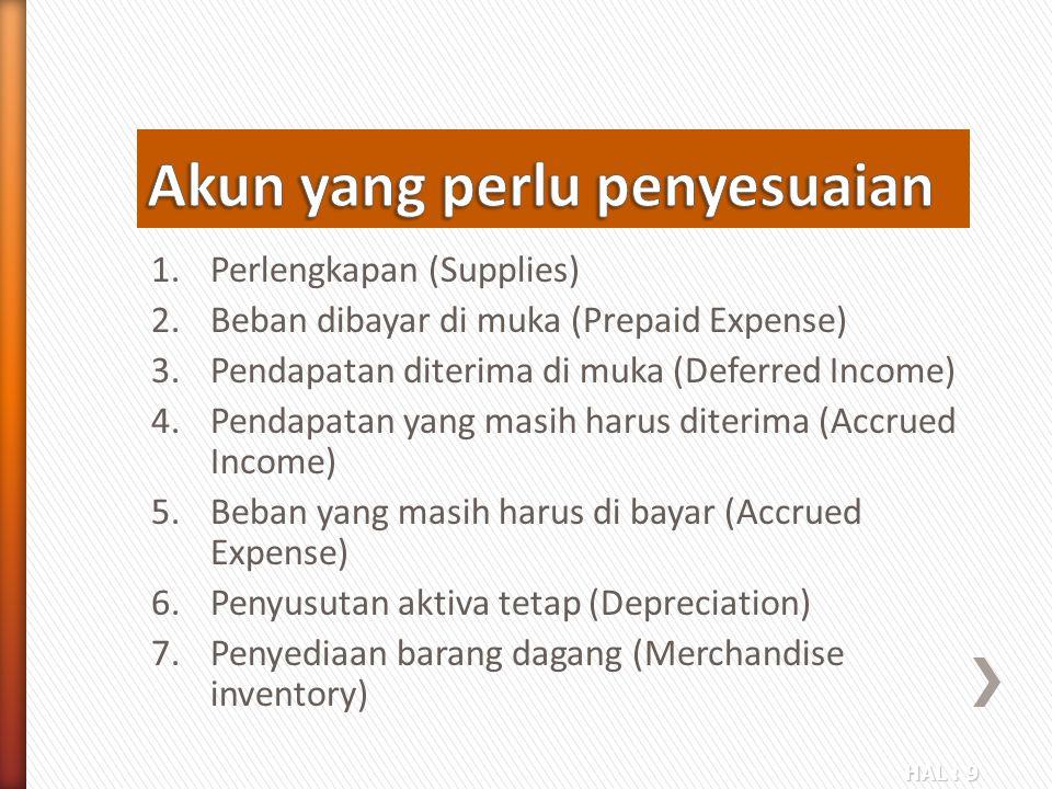 HAL : 9 1.Perlengkapan (Supplies) 2.Beban dibayar di muka (Prepaid Expense) 3.Pendapatan diterima di muka (Deferred Income) 4.Pendapatan yang masih ha
