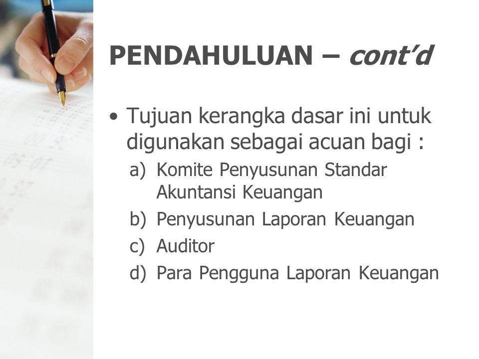 PENDAHULUAN – cont'd Tujuan kerangka dasar ini untuk digunakan sebagai acuan bagi : a)Komite Penyusunan Standar Akuntansi Keuangan b)Penyusunan Lapora