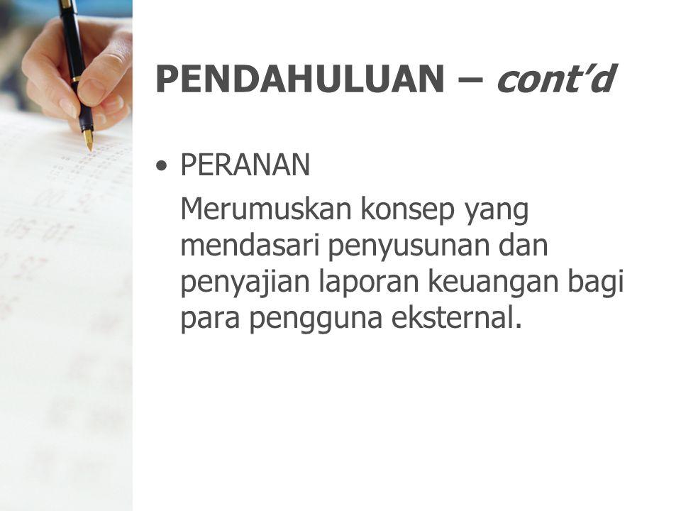 PENDAHULUAN – cont'd PERANAN Merumuskan konsep yang mendasari penyusunan dan penyajian laporan keuangan bagi para pengguna eksternal.