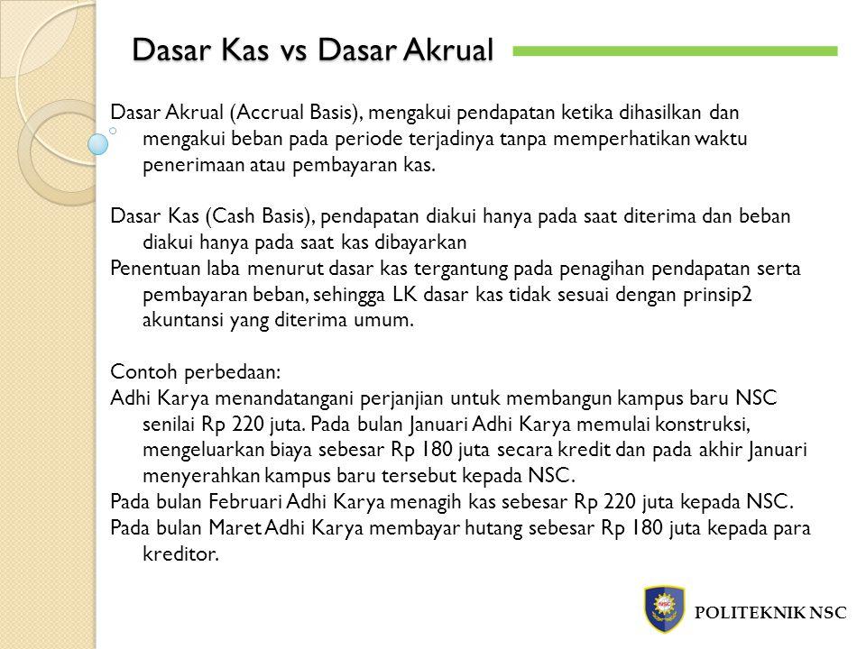 Dasar Kas vs Dasar Akrual POLITEKNIK NSC Dasar Akrual (Accrual Basis), mengakui pendapatan ketika dihasilkan dan mengakui beban pada periode terjadinya tanpa memperhatikan waktu penerimaan atau pembayaran kas.