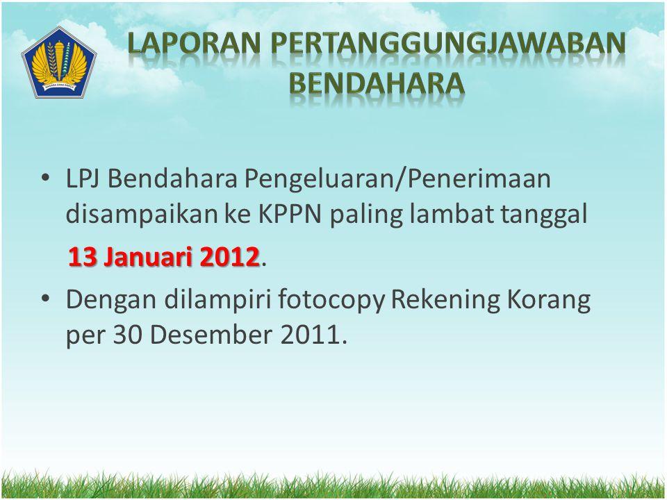 LPJ Bendahara Pengeluaran/Penerimaan disampaikan ke KPPN paling lambat tanggal 1 3 Januari 2012. Dengan dilampiri fotocopy Rekening Korang per 30 Dese