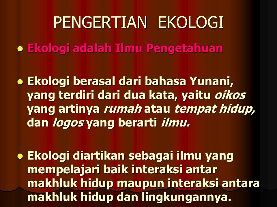 PENGERTIAN EKOLOGI Ekologi adalah Ilmu Pengetahuan Ekologi adalah Ilmu Pengetahuan Ekologi berasal dari bahasa Yunani, yang terdiri dari dua kata, yai