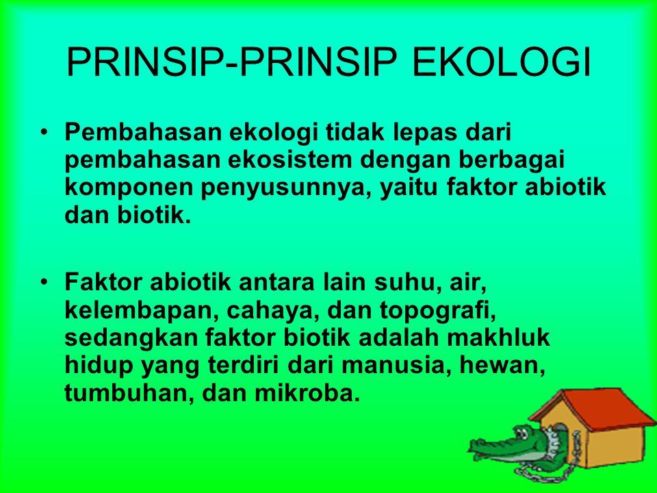 PRINSIP-PRINSIP EKOLOGI Pembahasan ekologi tidak lepas dari pembahasan ekosistem dengan berbagai komponen penyusunnya, yaitu faktor abiotik dan biotik