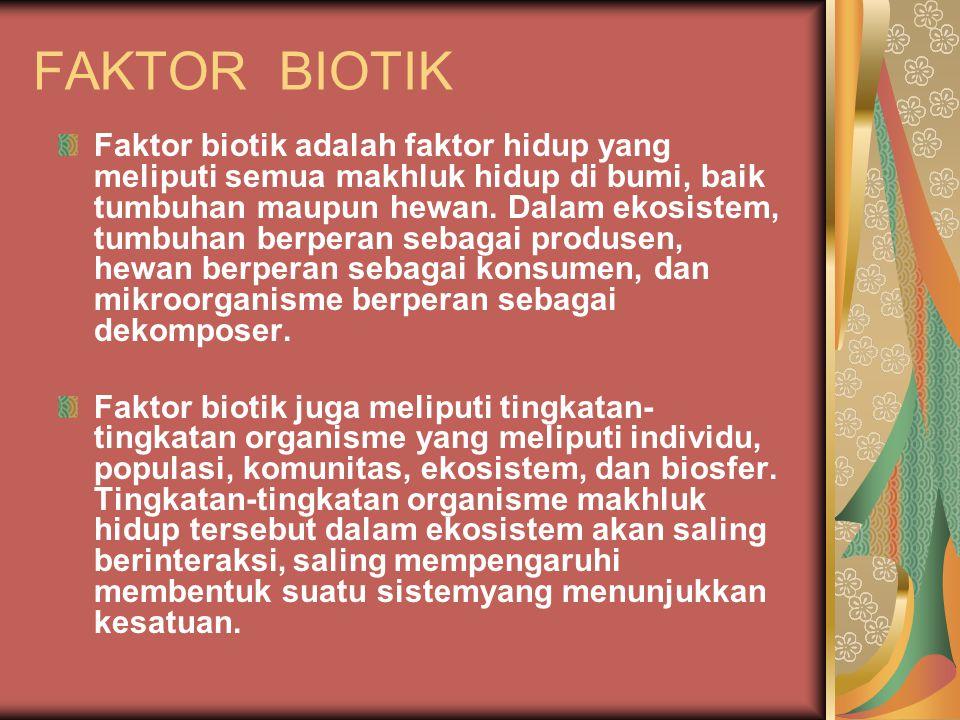 FAKTOR BIOTIK Faktor biotik adalah faktor hidup yang meliputi semua makhluk hidup di bumi, baik tumbuhan maupun hewan. Dalam ekosistem, tumbuhan berpe