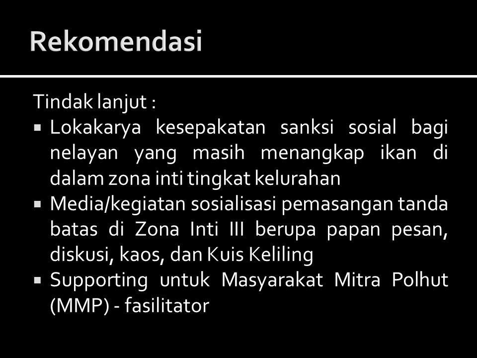 Tindak lanjut :  Lokakarya kesepakatan sanksi sosial bagi nelayan yang masih menangkap ikan di dalam zona inti tingkat kelurahan  Media/kegiatan sos