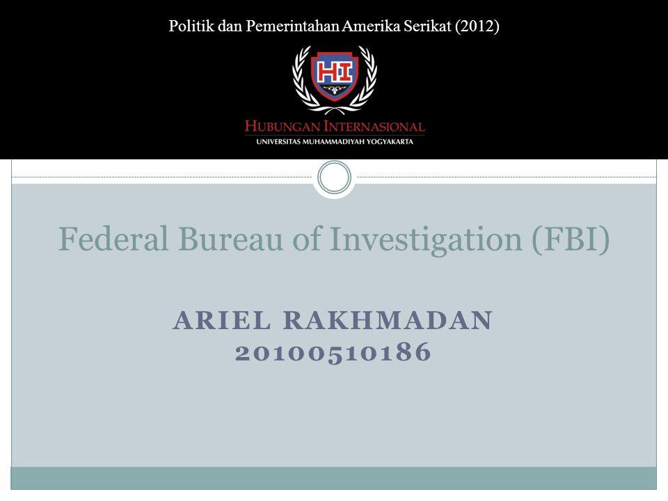 Federal Bureau of Investigation (FBI) ARIEL RAKHMADAN 20100510186 Politik dan Pemerintahan Amerika Serikat (2012)