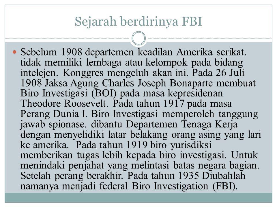 Sejarah berdirinya FBI Sebelum 1908 departemen keadilan Amerika serikat. tidak memiliki lembaga atau kelompok pada bidang intelejen. Konggres mengeluh