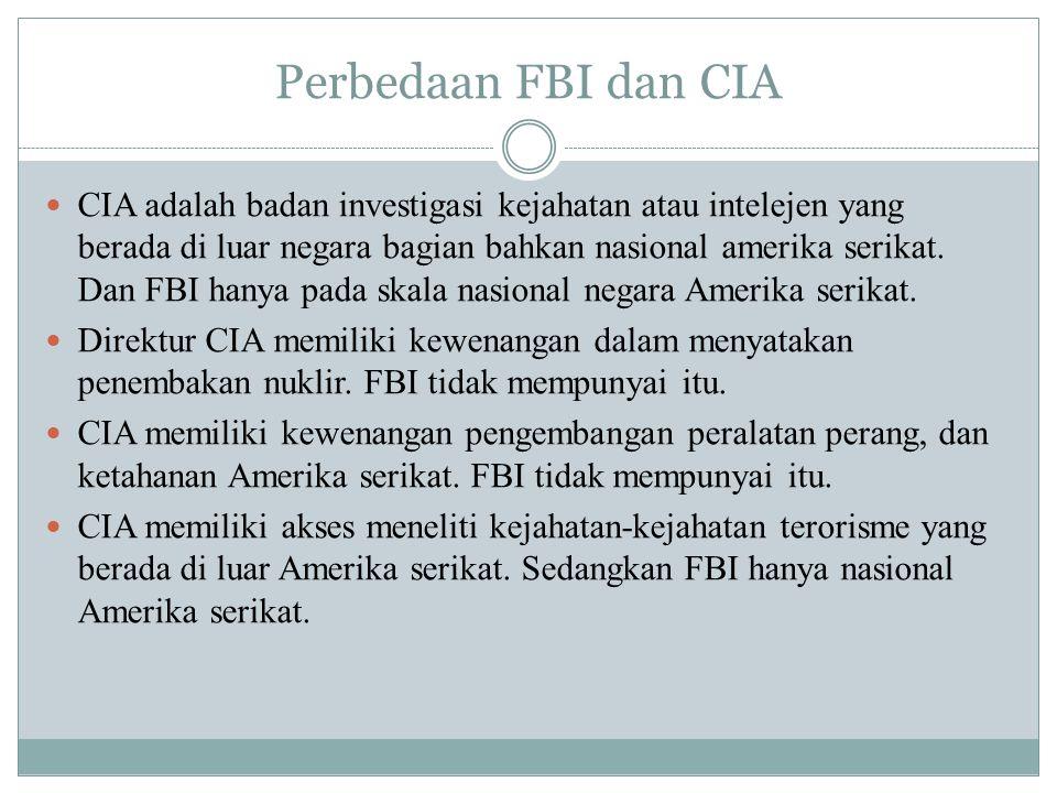 Perbedaan FBI dan CIA CIA adalah badan investigasi kejahatan atau intelejen yang berada di luar negara bagian bahkan nasional amerika serikat. Dan FBI