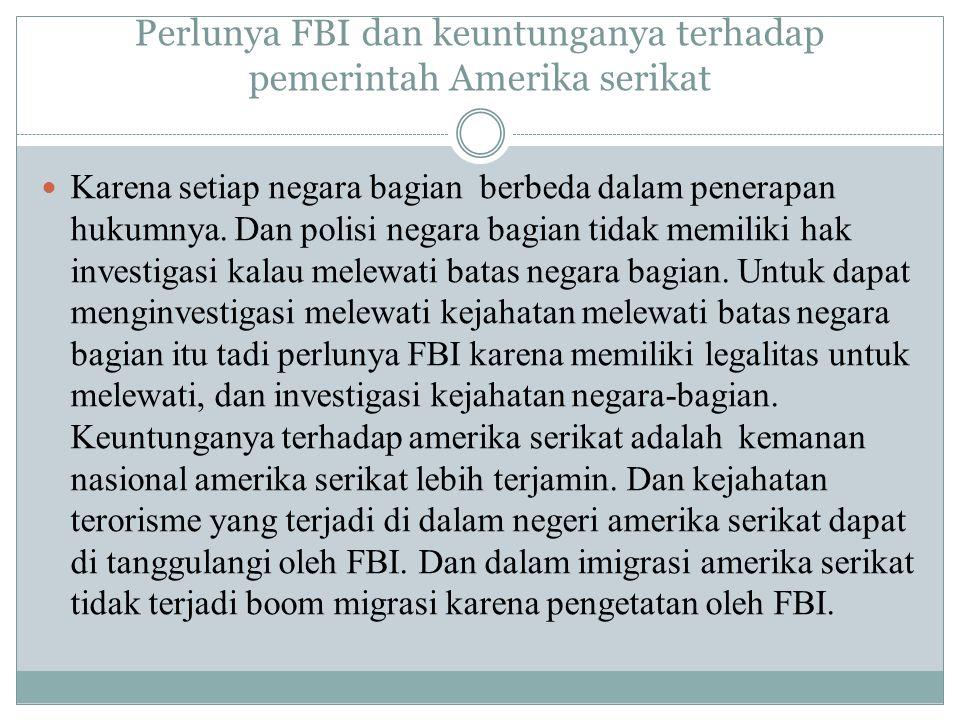 Perlunya FBI dan keuntunganya terhadap pemerintah Amerika serikat Karena setiap negara bagian berbeda dalam penerapan hukumnya. Dan polisi negara bagi