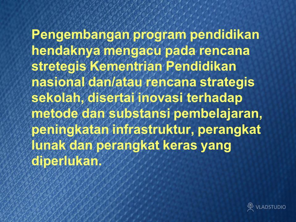 Pengembangan program pendidikan hendaknya mengacu pada rencana stretegis Kementrian Pendidikan nasional dan/atau rencana strategis sekolah, disertai i