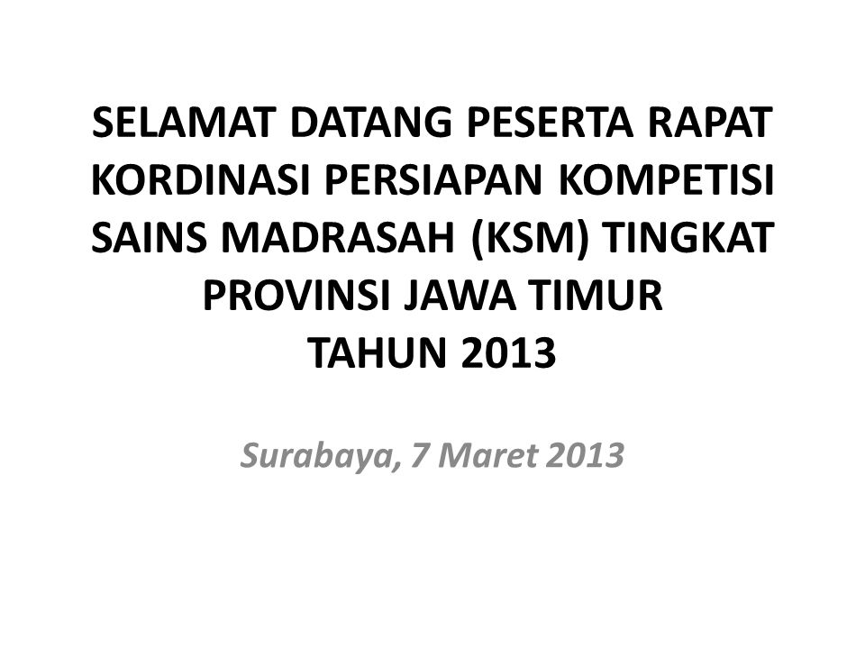 SELAMAT DATANG PESERTA RAPAT KORDINASI PERSIAPAN KOMPETISI SAINS MADRASAH (KSM) TINGKAT PROVINSI JAWA TIMUR TAHUN 2013 Surabaya, 7 Maret 2013
