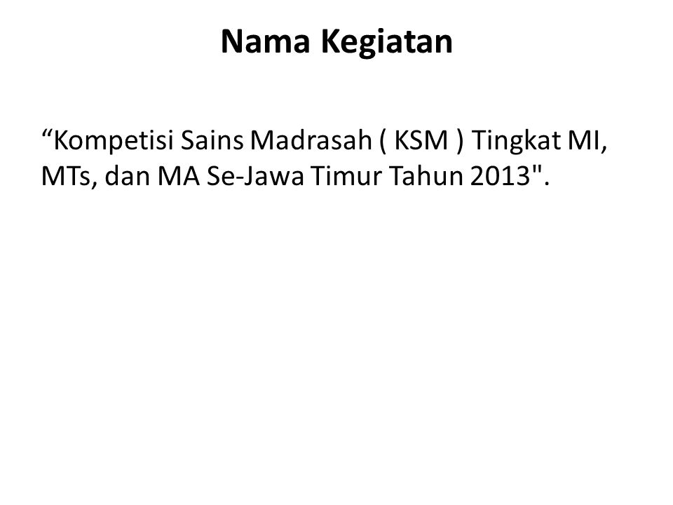 Rencana Waktu dan Tempat Kegiatan Kompetisi Sains Madrasah ( KSM )Tingkat MI, MTs, dan MA Se-Jawa Timur Tahun 2013 dilaksanakan pada tanggal 15-16 Mei 2013, bertempat di Hotel Sahid ( Peserta MI, MTs, dan Pendamping ) dan Hotel Twins ( Peserta MA dan Kasi Mapenda ) Surabaya.