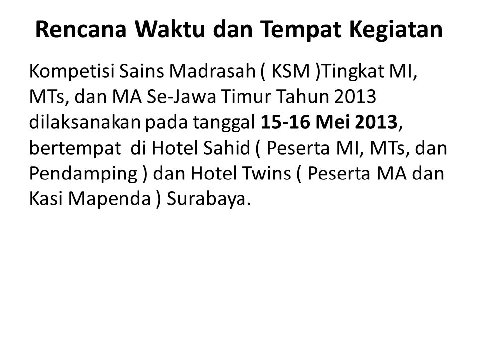 Rencana Waktu dan Tempat Kegiatan Kompetisi Sains Madrasah ( KSM )Tingkat MI, MTs, dan MA Se-Jawa Timur Tahun 2013 dilaksanakan pada tanggal 15-16 Mei