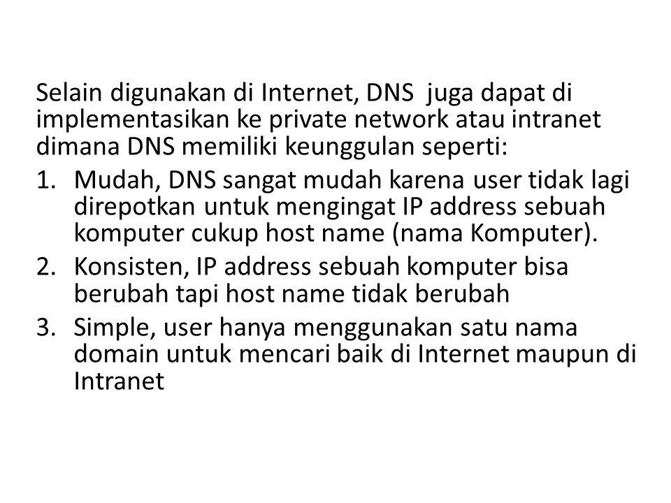 Selain digunakan di Internet, DNS juga dapat di implementasikan ke private network atau intranet dimana DNS memiliki keunggulan seperti: 1.Mudah, DNS sangat mudah karena user tidak lagi direpotkan untuk mengingat IP address sebuah komputer cukup host name (nama Komputer).