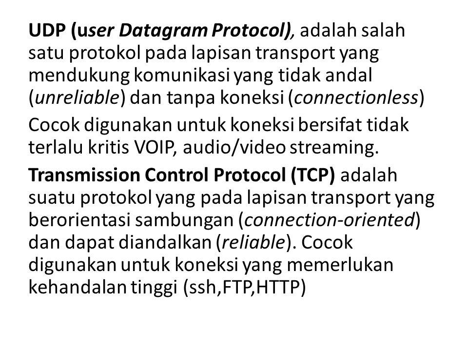 UDP (user Datagram Protocol), adalah salah satu protokol pada lapisan transport yang mendukung komunikasi yang tidak andal (unreliable) dan tanpa koneksi (connectionless) Cocok digunakan untuk koneksi bersifat tidak terlalu kritis VOIP, audio/video streaming.