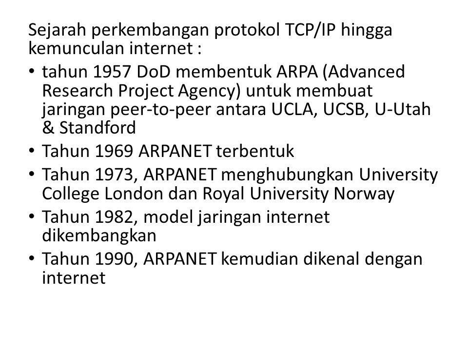 Sejarah perkembangan protokol TCP/IP hingga kemunculan internet : tahun 1957 DoD membentuk ARPA (Advanced Research Project Agency) untuk membuat jaringan peer-to-peer antara UCLA, UCSB, U-Utah & Standford Tahun 1969 ARPANET terbentuk Tahun 1973, ARPANET menghubungkan University College London dan Royal University Norway Tahun 1982, model jaringan internet dikembangkan Tahun 1990, ARPANET kemudian dikenal dengan internet