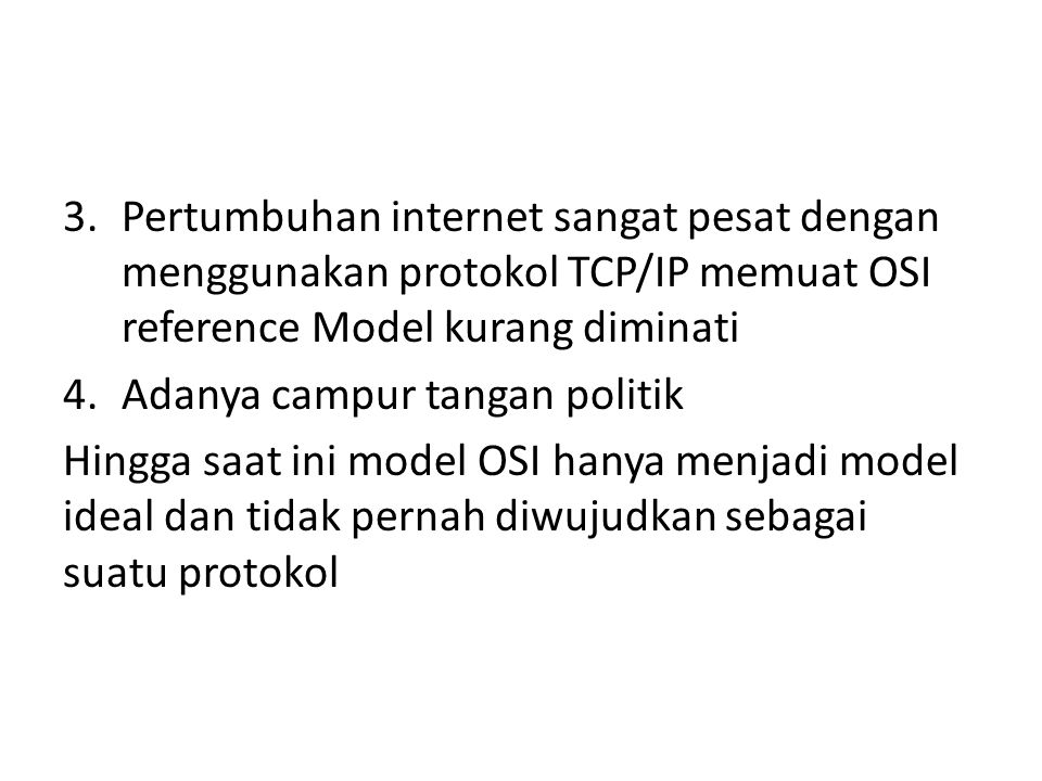 3.Pertumbuhan internet sangat pesat dengan menggunakan protokol TCP/IP memuat OSI reference Model kurang diminati 4.Adanya campur tangan politik Hingga saat ini model OSI hanya menjadi model ideal dan tidak pernah diwujudkan sebagai suatu protokol