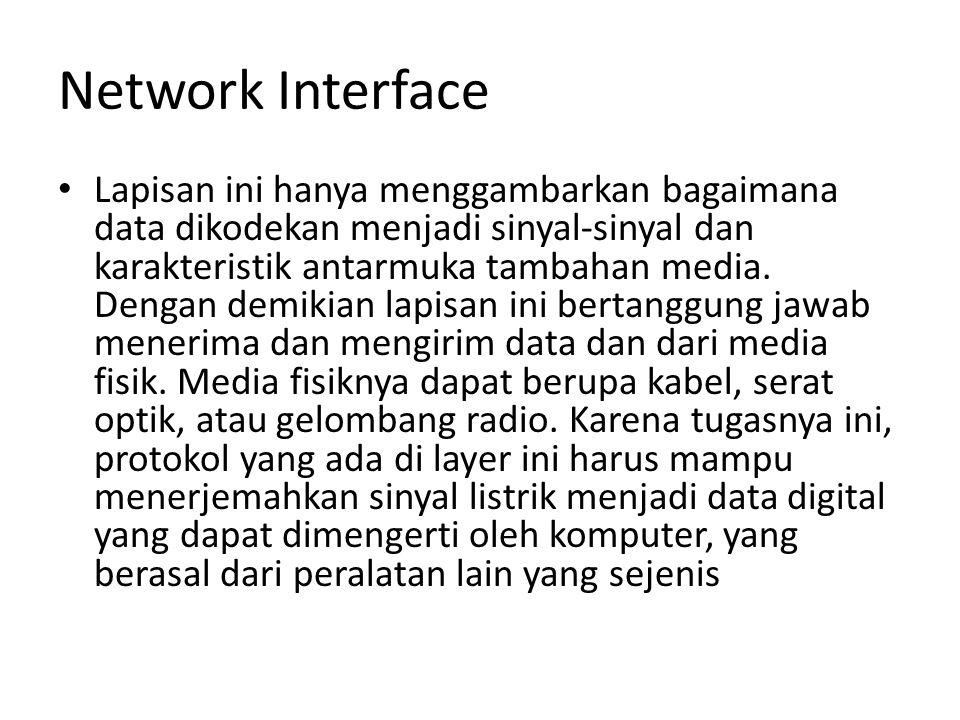 Network Interface Lapisan ini hanya menggambarkan bagaimana data dikodekan menjadi sinyal-sinyal dan karakteristik antarmuka tambahan media.