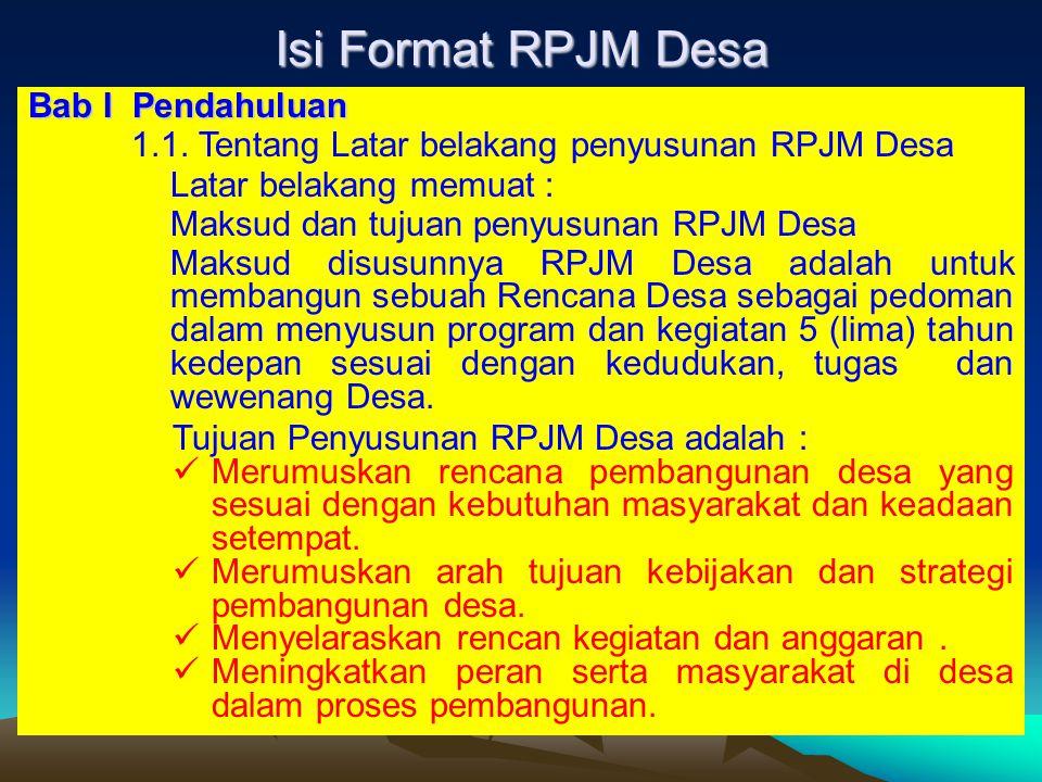 Isi Format RPJM Desa Bab IPendahuluan 1.1. Tentang Latar belakang penyusunan RPJM Desa Latar belakang memuat : Maksud dan tujuan penyusunan RPJM Desa