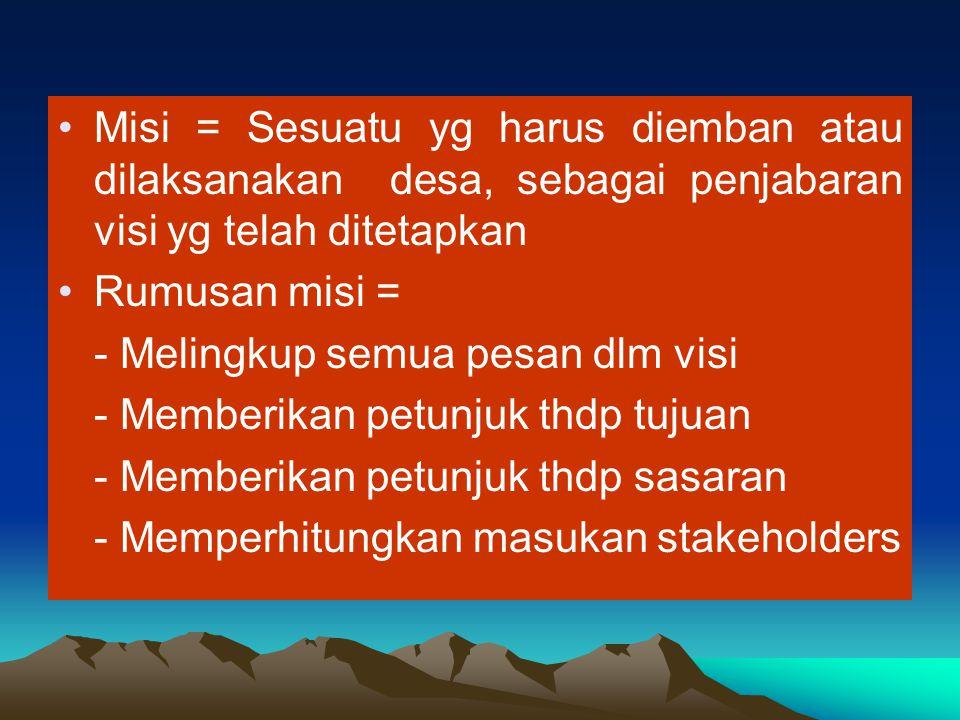 Misi = Sesuatu yg harus diemban atau dilaksanakan desa, sebagai penjabaran visi yg telah ditetapkan Rumusan misi = - Melingkup semua pesan dlm visi -