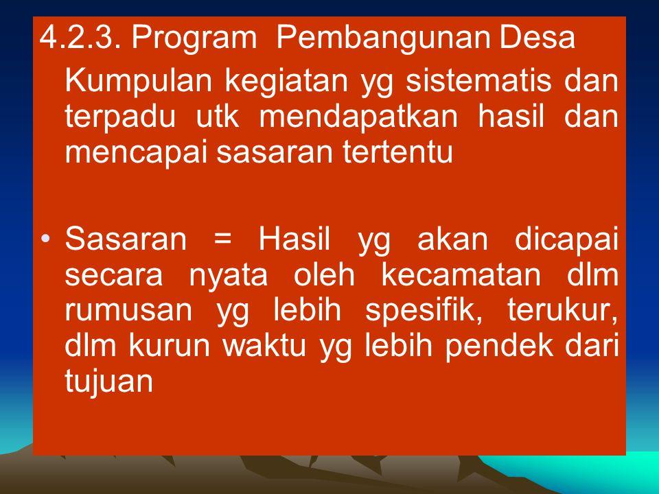 4.2.3. Program Pembangunan Desa Kumpulan kegiatan yg sistematis dan terpadu utk mendapatkan hasil dan mencapai sasaran tertentu Sasaran = Hasil yg aka
