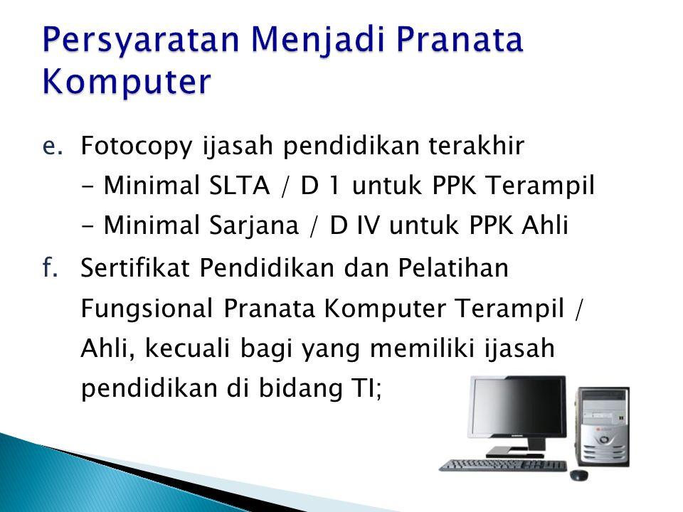 e.Fotocopy ijasah pendidikan terakhir - Minimal SLTA / D 1 untuk PPK Terampil - Minimal Sarjana / D IV untuk PPK Ahli f.Sertifikat Pendidikan dan Pelatihan Fungsional Pranata Komputer Terampil / Ahli, kecuali bagi yang memiliki ijasah pendidikan di bidang TI;