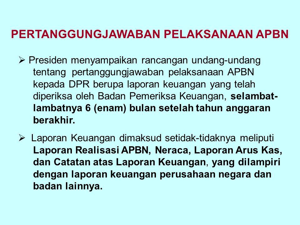 PERTANGGUNGJAWABAN PELAKSANAAN APBN  Presiden menyampaikan rancangan undang-undang tentang pertanggungjawaban pelaksanaan APBN kepada DPR berupa lapo
