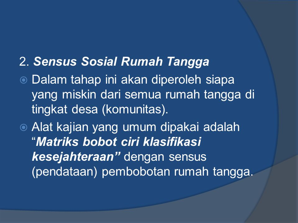 2. Sensus Sosial Rumah Tangga  Dalam tahap ini akan diperoleh siapa yang miskin dari semua rumah tangga di tingkat desa (komunitas).  Alat kajian ya