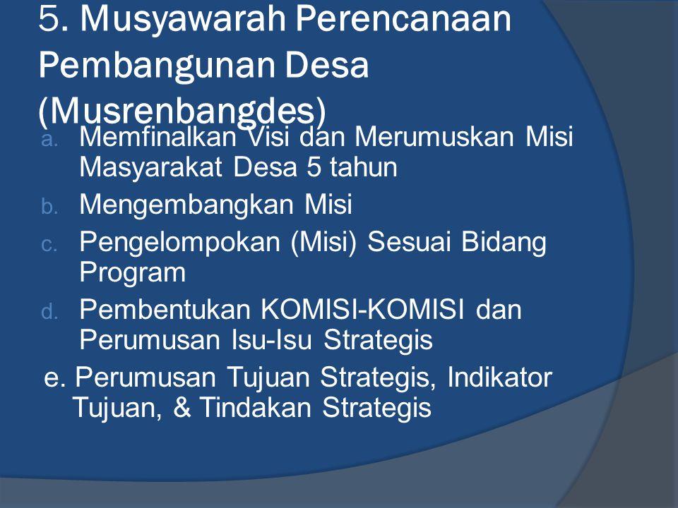 5. Musyawarah Perencanaan Pembangunan Desa (Musrenbangdes) a. Memfinalkan Visi dan Merumuskan Misi Masyarakat Desa 5 tahun b. Mengembangkan Misi c. Pe