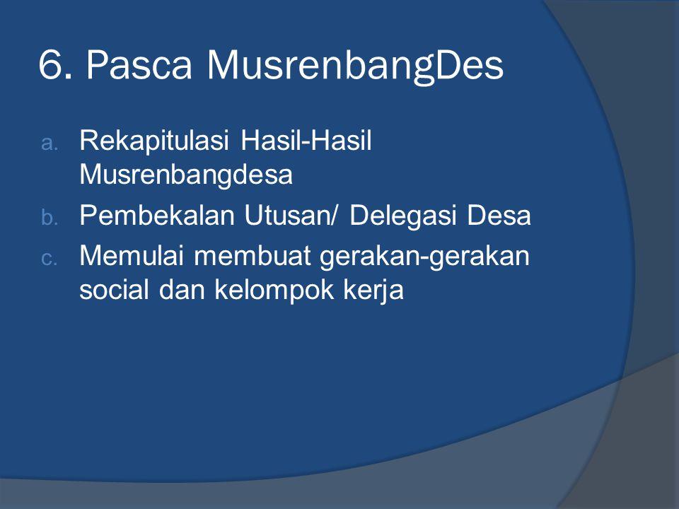 6. Pasca MusrenbangDes a. Rekapitulasi Hasil-Hasil Musrenbangdesa b. Pembekalan Utusan/ Delegasi Desa c. Memulai membuat gerakan-gerakan social dan ke
