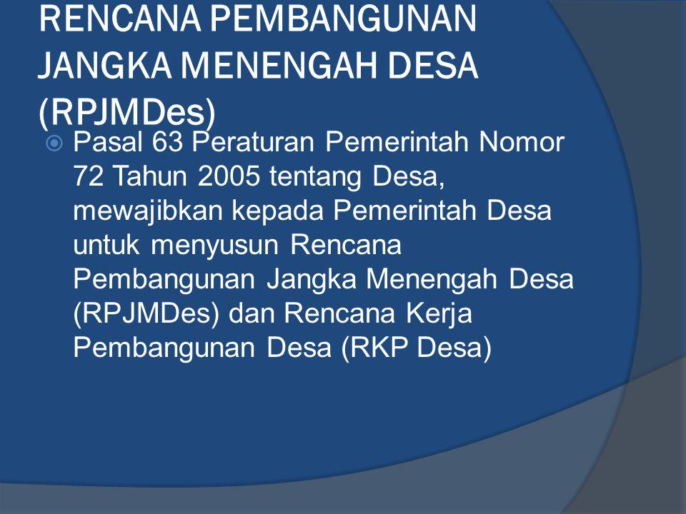 RENCANA PEMBANGUNAN JANGKA MENENGAH DESA (RPJMDes)  Pasal 63 Peraturan Pemerintah Nomor 72 Tahun 2005 tentang Desa, mewajibkan kepada Pemerintah Desa