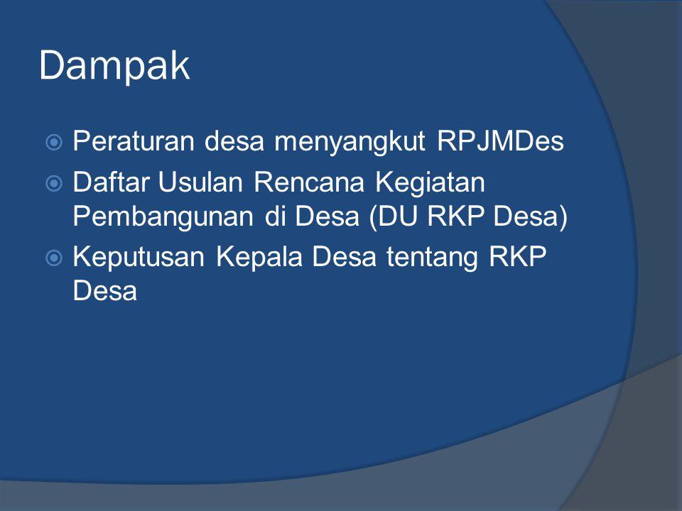 Dampak  Peraturan desa menyangkut RPJMDes  Daftar Usulan Rencana Kegiatan Pembangunan di Desa (DU RKP Desa)  Keputusan Kepala Desa tentang RKP Desa