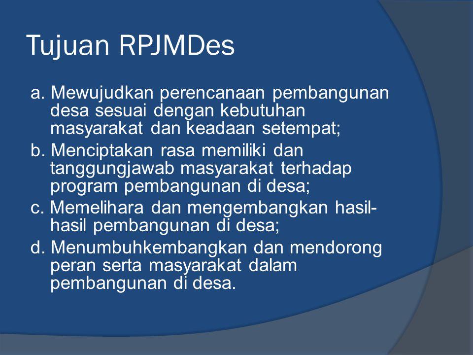 Tujuan RPJMDes a. Mewujudkan perencanaan pembangunan desa sesuai dengan kebutuhan masyarakat dan keadaan setempat; b. Menciptakan rasa memiliki dan ta