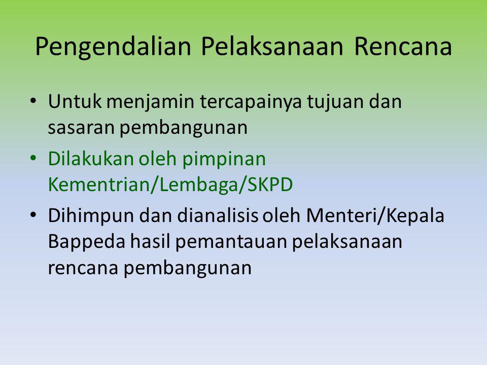 Pengendalian Pelaksanaan Rencana Untuk menjamin tercapainya tujuan dan sasaran pembangunan Dilakukan oleh pimpinan Kementrian/Lembaga/SKPD Dihimpun da