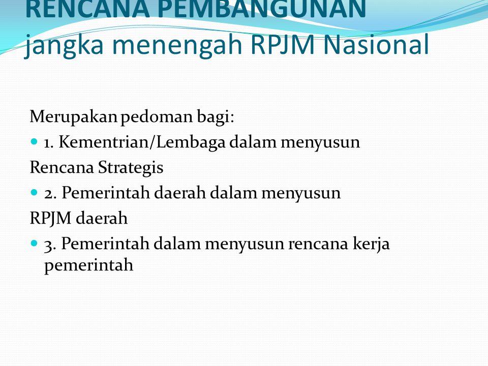 RENCANA PEMBANGUNAN jangka menengah RPJM Nasional Merupakan pedoman bagi: 1. Kementrian/Lembaga dalam menyusun Rencana Strategis 2. Pemerintah daerah