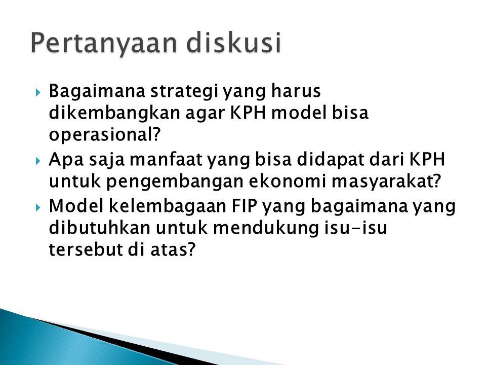  Bagaimana strategi yang harus dikembangkan agar KPH model bisa operasional?  Apa saja manfaat yang bisa didapat dari KPH untuk pengembangan ekonomi