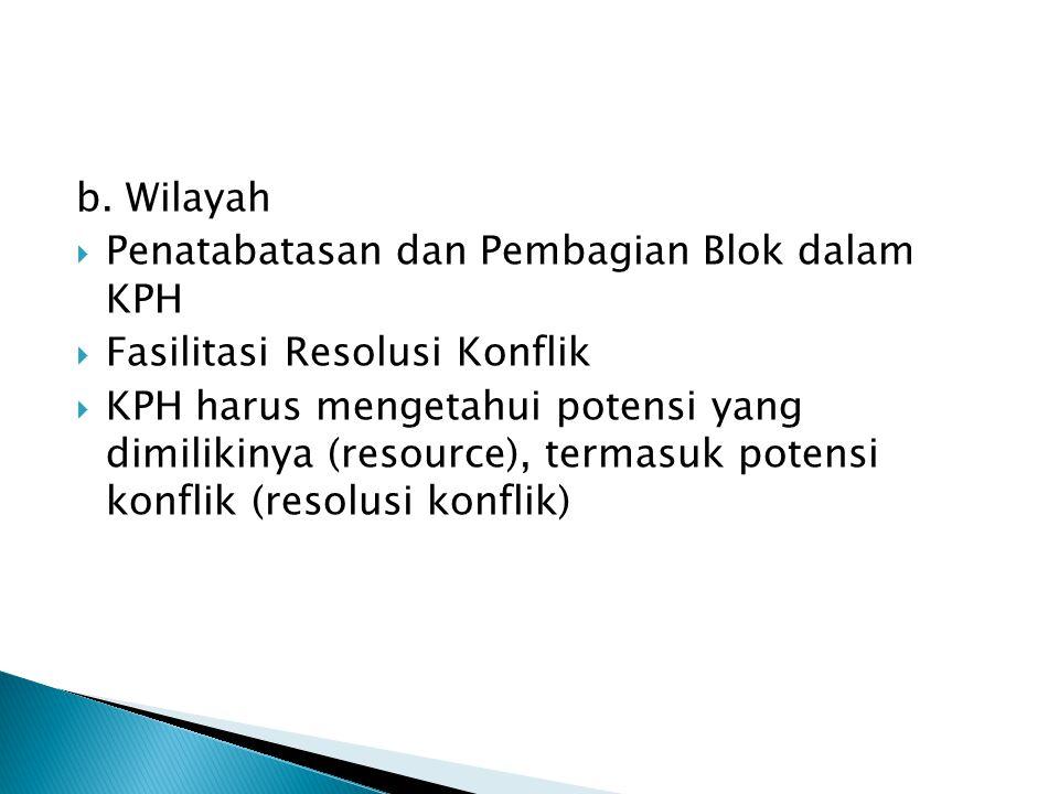 b. Wilayah  Penatabatasan dan Pembagian Blok dalam KPH  Fasilitasi Resolusi Konflik  KPH harus mengetahui potensi yang dimilikinya (resource), term