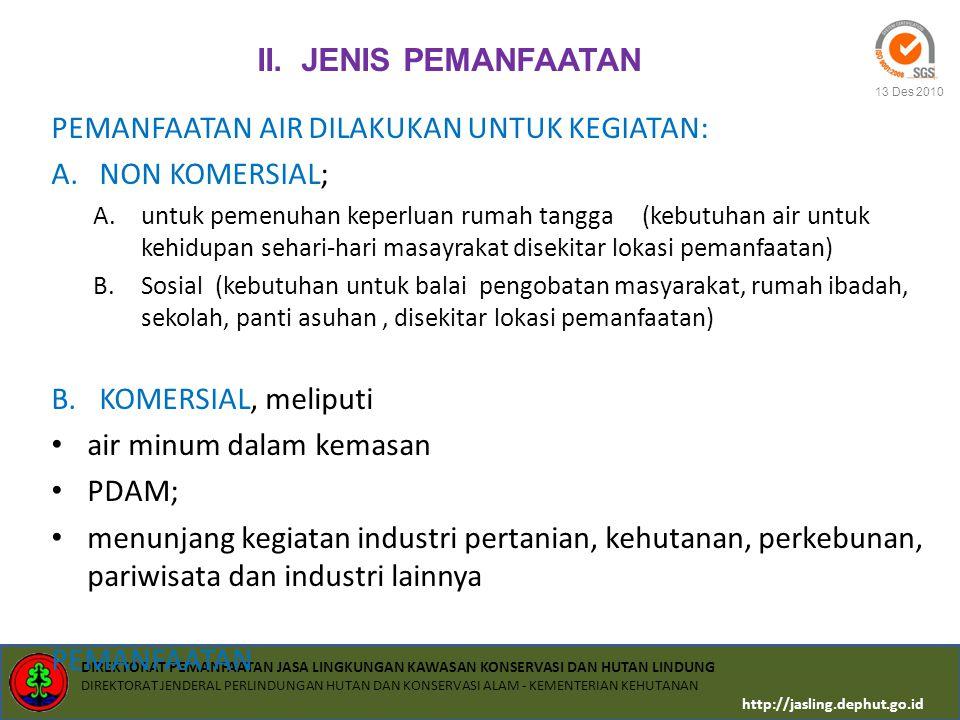 DIREKTORAT PEMANFAATAN JASA LINGKUNGAN KAWASAN KONSERVASI DAN HUTAN LINDUNG DIREKTORAT JENDERAL PERLINDUNGAN HUTAN DAN KONSERVASI ALAM - KEMENTERIAN KEHUTANAN http://jasling.dephut.go.id 13 Des 2010 Pemanfaatan energi air memperhatikan :  Daya dukung sumber daya air,  Jumlah dan penyebaran penduduk serta proyeksi pertumbuhannya,  Perhitungan dan proyeksi kebutuhan sumber daya air,  Pemanfaatan air yang sudah ada,  Objek dan daya tarik wisata alam Penetapan volume pemanfaatan air memperhatikan :  pemanfaatan air yg sudah ada  Daya dukung sumber daya air,  Jumlah dan penyebaran penduduk serta proyeksi pertumbuhannya,  Perhitungan dan proyeksi kebutuhan sumber daya air,  Obyek dan daya tarik wisata alam Volume pemanfaatan air paling banyak 20 % dari debit air minimal di areal pemanfaatan sesuai hasil inventarisasi SDAir