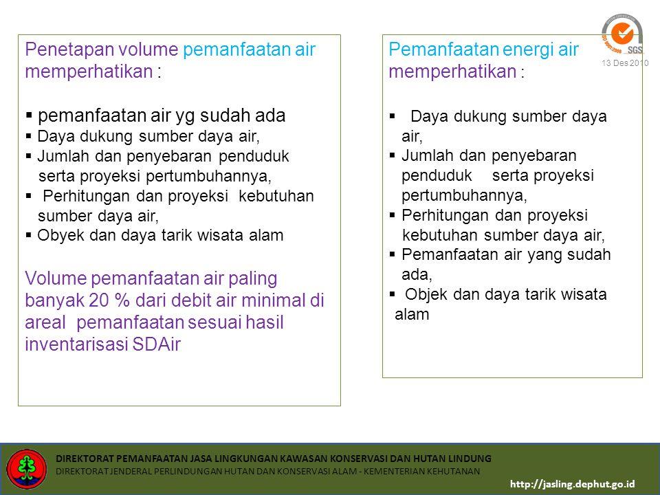 DIREKTORAT PEMANFAATAN JASA LINGKUNGAN KAWASAN KONSERVASI DAN HUTAN LINDUNG DIREKTORAT JENDERAL PERLINDUNGAN HUTAN DAN KONSERVASI ALAM - KEMENTERIAN KEHUTANAN http://jasling.dephut.go.id 13 Des 2010 PEMANFAATAN ENERGI AIR MELIPUTI Pembangkit listrik tenaga hidro Mikrohidro: Daya listrik yang dihasilkan < dari 1000 kw Minihidro: Daya listrik yang dihasilkan 1000 – 10.000 kw A.NON KOMERSIAL; A.untuk pemenuhan listrik rumah tangga (kebutuhan listrik untuk kehidupan sehari-hari masayrakat disekitar lokasi pemanfaatan) B.Sosial (kebutuhan untuk balai pengobatan masyarakat, rumah ibadah, sekolah, panti asuhan, disekitar lokasi pemanfaatan) B.KOMERSIAL, meliputi Pemenuhan listrik rumah tangga (diluar daerah penyangga) Pemenuhan listrik industri (hotel, restoran, pabrik, rumah sakit, sekolah, perkantoran)