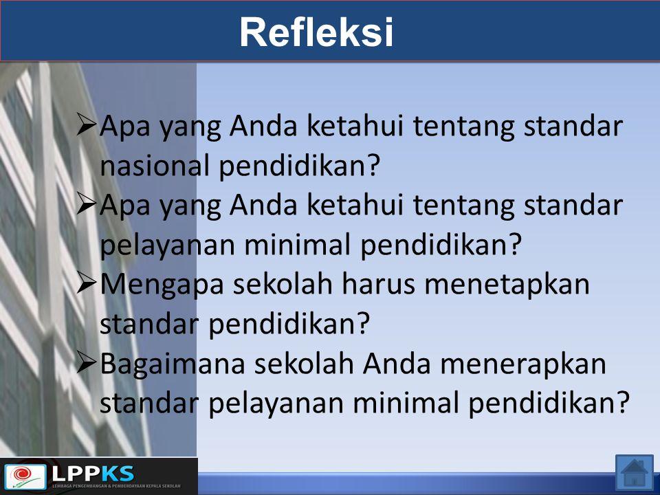 Refleksi  Apa yang Anda ketahui tentang standar nasional pendidikan?  Apa yang Anda ketahui tentang standar pelayanan minimal pendidikan?  Mengapa