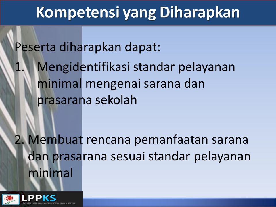Peserta diharapkan dapat: 1.Mengidentifikasi standar pelayanan minimal mengenai sarana dan prasarana sekolah 2. Membuat rencana pemanfaatan sarana dan