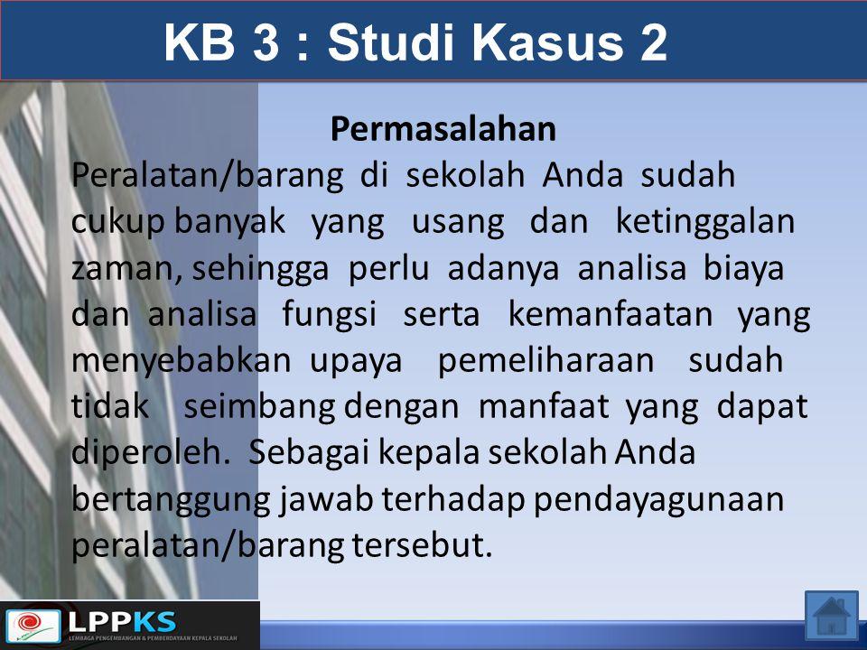KB 3 : Studi Kasus 2 Permasalahan Peralatan/barang di sekolah Anda sudah cukup banyak yang usang dan ketinggalan zaman, sehingga perlu adanya analisa biaya dan analisa fungsi serta kemanfaatan yang menyebabkan upaya pemeliharaan sudah tidak seimbang dengan manfaat yang dapat diperoleh.