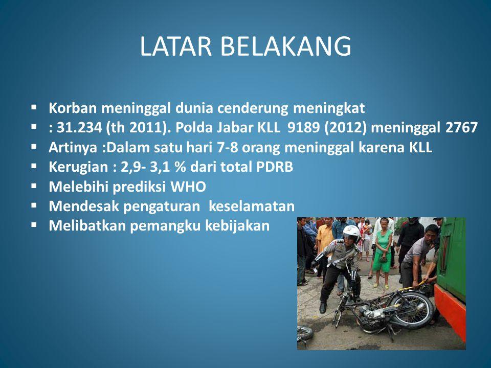 LATAR BELAKANG  Korban meninggal dunia cenderung meningkat  : 31.234 (th 2011). Polda Jabar KLL 9189 (2012) meninggal 2767  Artinya :Dalam satu har