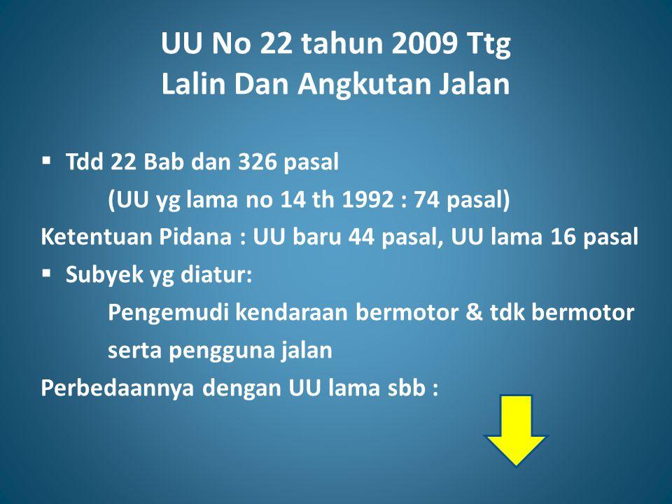 UU No 22 tahun 2009 Ttg Lalin Dan Angkutan Jalan  Tdd 22 Bab dan 326 pasal (UU yg lama no 14 th 1992 : 74 pasal) Ketentuan Pidana : UU baru 44 pasal,