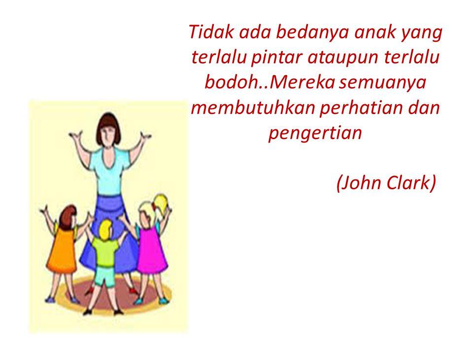 Tidak ada bedanya anak yang terlalu pintar ataupun terlalu bodoh..Mereka semuanya membutuhkan perhatian dan pengertian (John Clark)