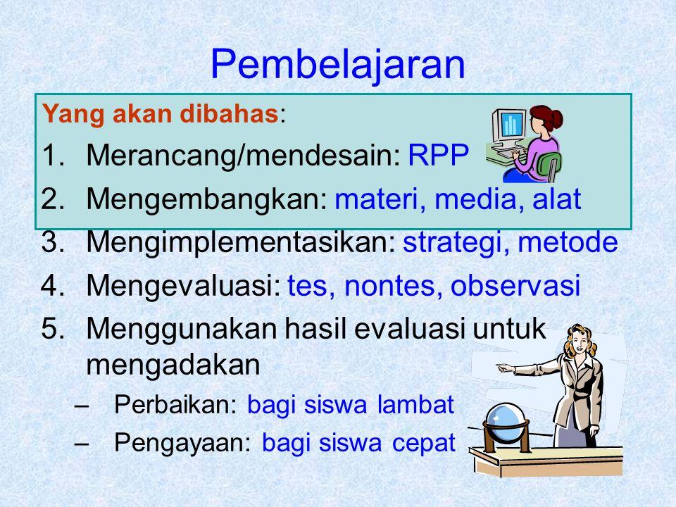 Yang akan dibahas: Pembelajaran 1.Merancang/mendesain: RPP 2.Mengembangkan: materi, media, alat 3.Mengimplementasikan: strategi, metode 4.Mengevaluasi