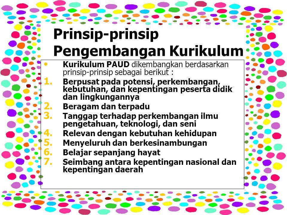 Prinsip-prinsip Pengembangan Kurikulum Kurikulum PAUD dikembangkan berdasarkan prinsip-prinsip sebagai berikut : Kurikulum PAUD dikembangkan berdasarkan prinsip-prinsip sebagai berikut : 1.